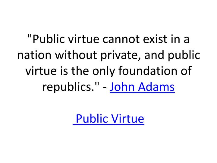 """""""Public virtue cannot exist in a nation without private, and public virtue is the only foundation of republics."""" -"""