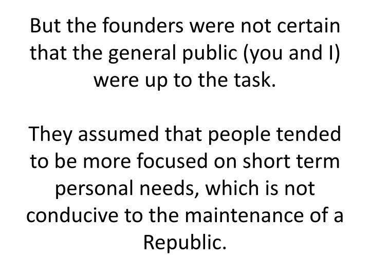 But the founders were not certain that the general public (you and I) were up to the task.