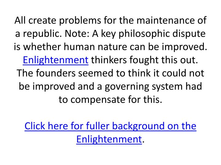 All create problems for the maintenance of a republic. Note: A key philosophic dispute is whether human nature can be improved.