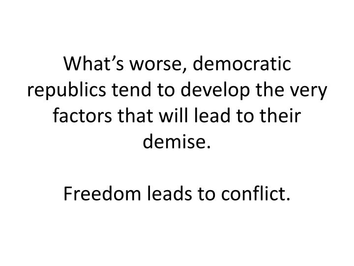 What's worse, democratic republics tend to develop the very factors that will lead to their demise.