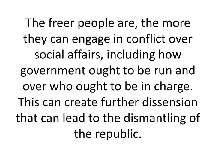 The freer people are, the more they can engage in conflict over social affairs, including how government ought to be run and over who ought to be in charge. This can create further dissension that can lead to the dismantling of the republic.