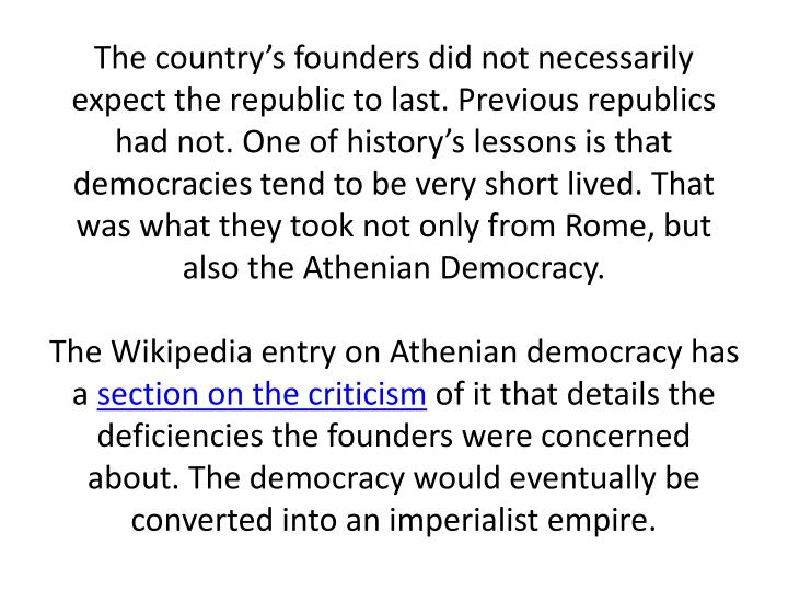 The country's founders did not necessarily expect the republic to last. Previous republics had not. One of history's lessons is that democracies tend to be very short lived. That was what they took not only from Rome, but also the Athenian Democracy.