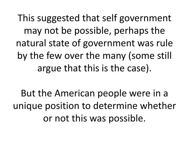 This suggested that self government may not be possible, perhaps the natural state of government was rule by the few over the many (some still argue that this is the case).