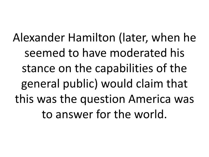Alexander Hamilton (later, when he seemed to have moderated his stance on the capabilities of the general public) would claim that this was the question America was to answer for the world.