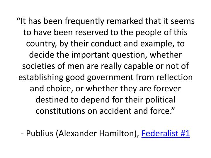 """""""It has been frequently remarked that it seems to have been reserved to the people of this country, by their conduct and example, to decide the important question, whether societies of men are really capable or not of establishing good government from reflection and choice, or whether they are forever destined to depend for their political constitutions on accident and force."""""""