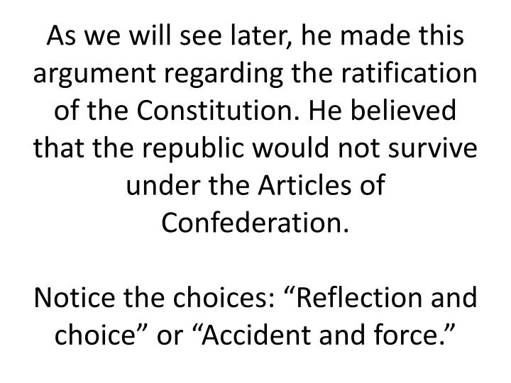 As we will see later, he made this argument regarding the ratification of the Constitution. He believed that the republic would not survive under the Articles of Confederation.