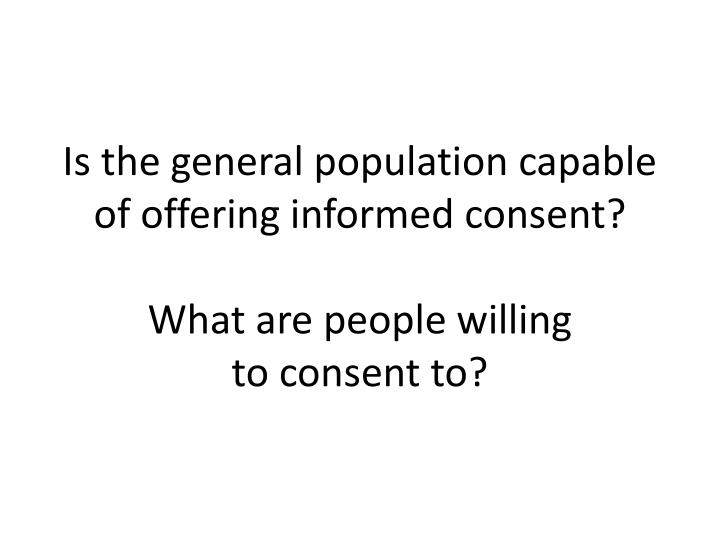 Is the general population capable of offering informed consent?