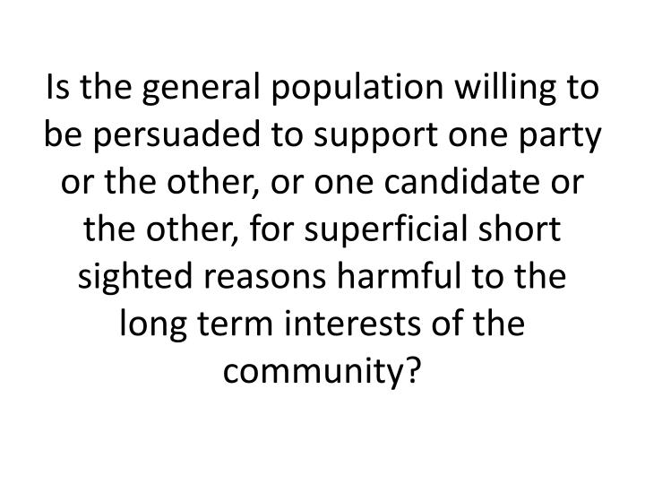 Is the general population willing to be persuaded to support one party or the other, or one candidate or the other, for superficial short sighted reasons harmful to the long term interests of the community?