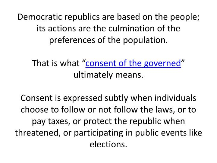 Democratic republics are based on the people; its actions are the culmination of the preferences of the population.