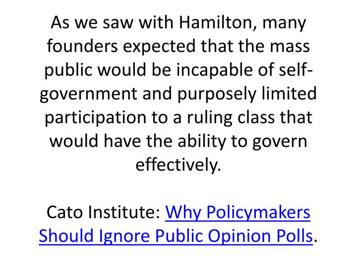 As we saw with Hamilton, many founders expected that the mass public would be incapable of self-government and purposely limited participation to a ruling class that would have the ability to govern effectively.