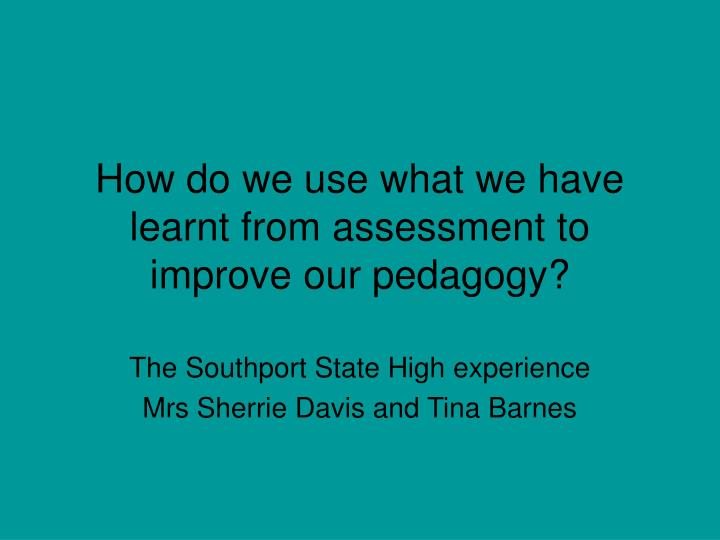 how do we use what we have learnt from assessment to improve our pedagogy n.