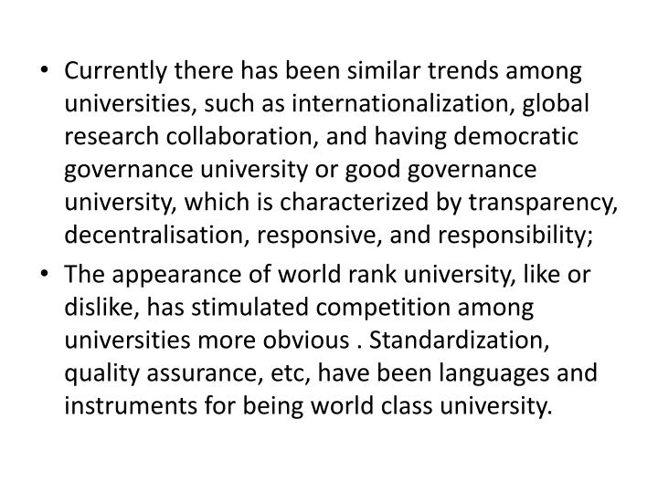 Currently there has been similar trends among universities, such as internationalization, global research collaboration, and having democratic governance university or good governance university, which is characterized by transparency,  decentralisation, responsive, and responsibility;