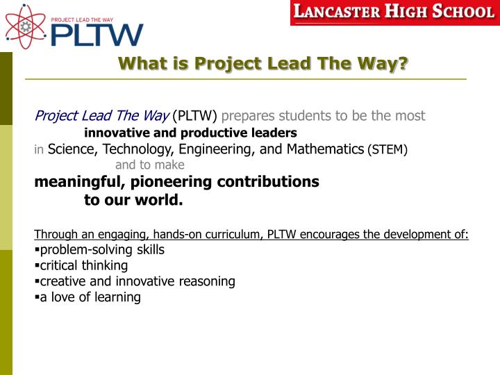project lead the way career demand About project lead the way (pltw) pltw is a nonprofit organization that provides a transformative learning experience for prek-12 students and teachers across the us pltw empowers students to develop in-demand, transportable knowledge and skills through pathways in computer science, engineering, and biomedical science.