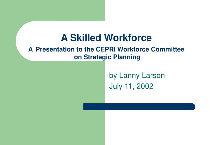 a skilled workforce a presentation to the cepri workforce committee on strategic planning n.
