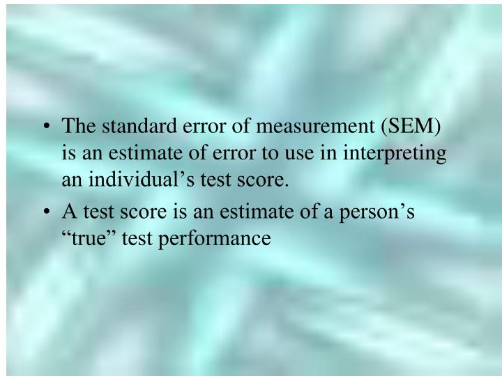 The standard error of measurement (SEM) is an estimate of error to use in interpreting an individual's test score.