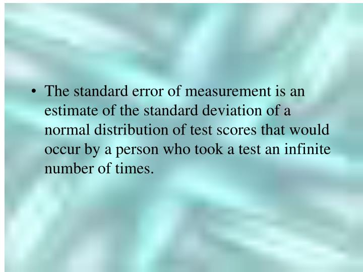 The standard error of measurement is an estimate of the standard deviation of a normal distribution of test scores that would occur by a person who took a test an infinite number of times.