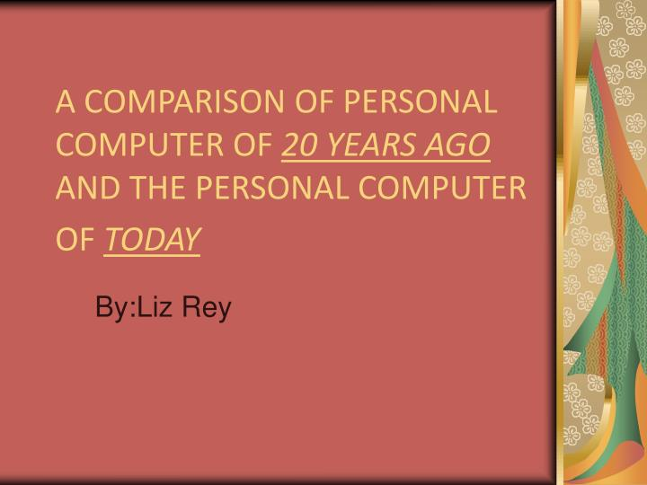 a comparison of personal computer of 20 years ago and the personal computer of today n.