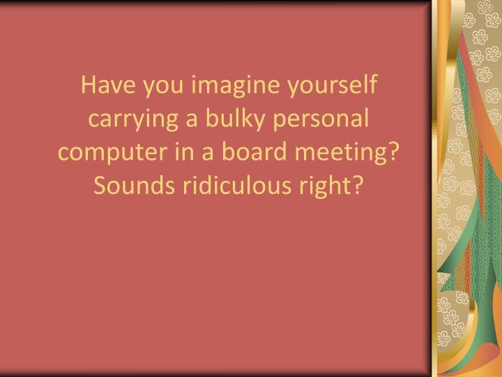 Have you imagine yourself carrying a bulky personal computer in a board meeting? Sounds ridiculous r...