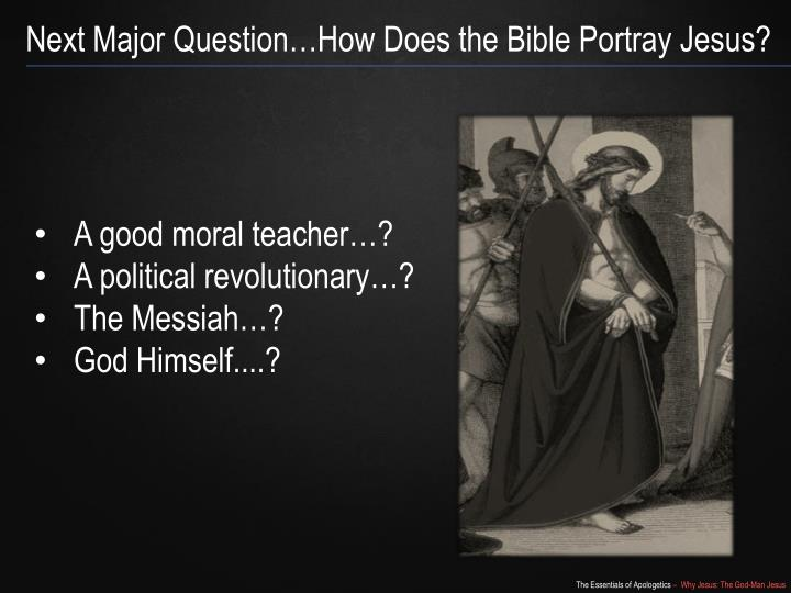 Next Major Question…How Does the Bible Portray Jesus?