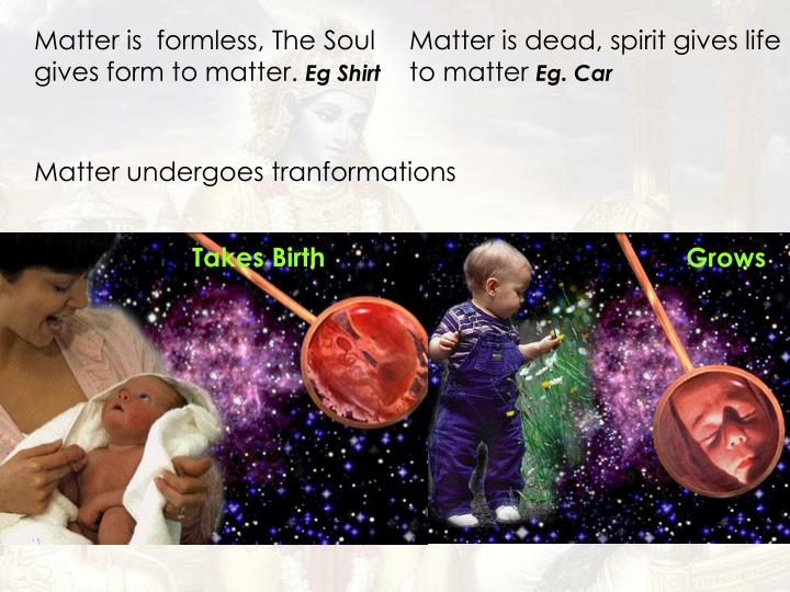 Matter is  formless, The Soul gives form to matter.