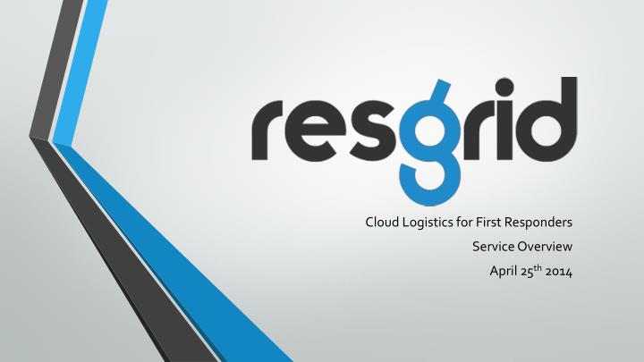 cloud logistics for first responders service overview april 25 th 2014 n.