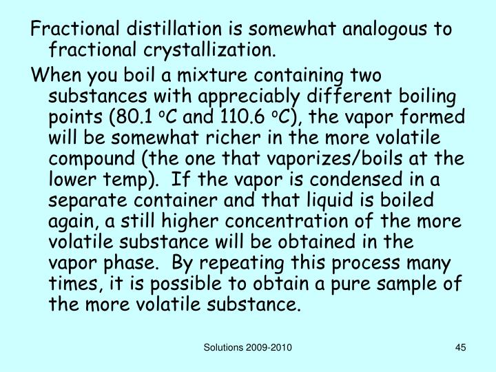 Fractional distillation is somewhat analogous to fractional crystallization.