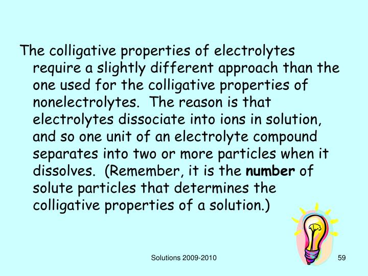 The colligative properties of electrolytes require a slightly different approach than the one used for the colligative properties of nonelectrolytes.  The reason is that electrolytes dissociate into ions in solution, and so one unit of an electrolyte compound separates into two or more particles when it dissolves.  (Remember, it is the