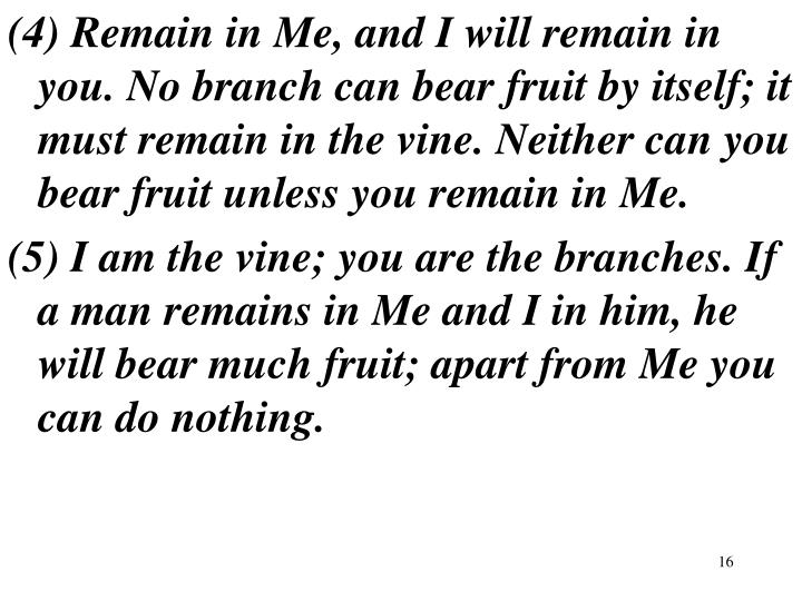 (4) Remain in Me, and I will remain in you. No branch can bear fruit by itself; it must remain in the vine. Neither can you bear fruit unless you remain in Me.