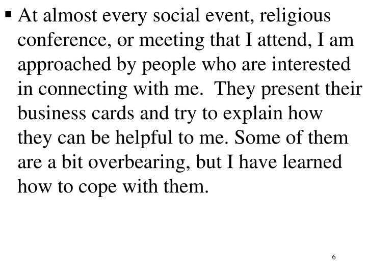 At almost every social event, religious conference, or meeting that I attend, I am approached by people who are interested in connecting with me.  They present their business cards and try to explain how they can be helpful to me. Some of them are a bit overbearing, but I have learned how to cope with them.