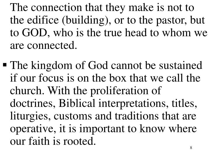 The connection that they make is not to the edifice (building), or to the pastor, but to GOD, who is the true head to whom we are connected.