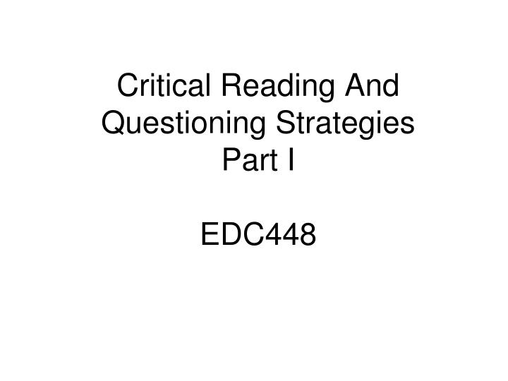 critical reading and questioning strategies part i edc448 n.