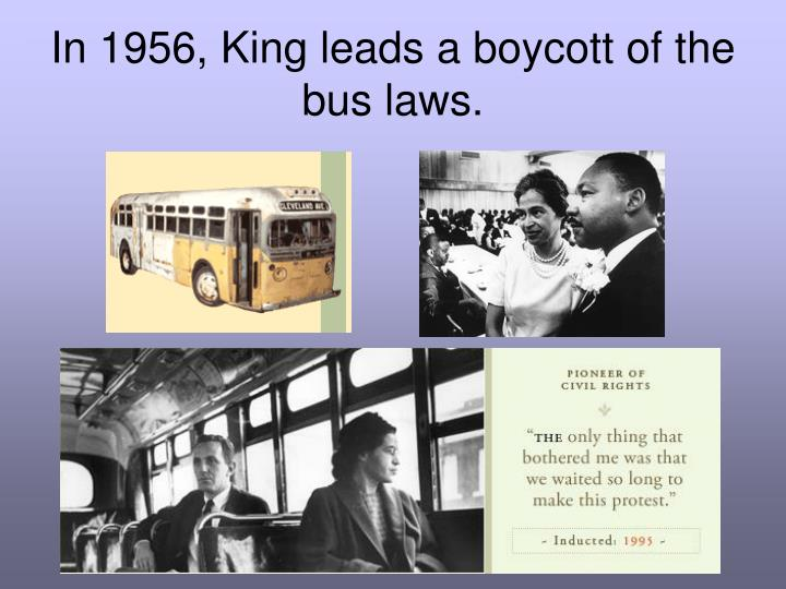 In 1956, King leads a boycott of the bus laws.