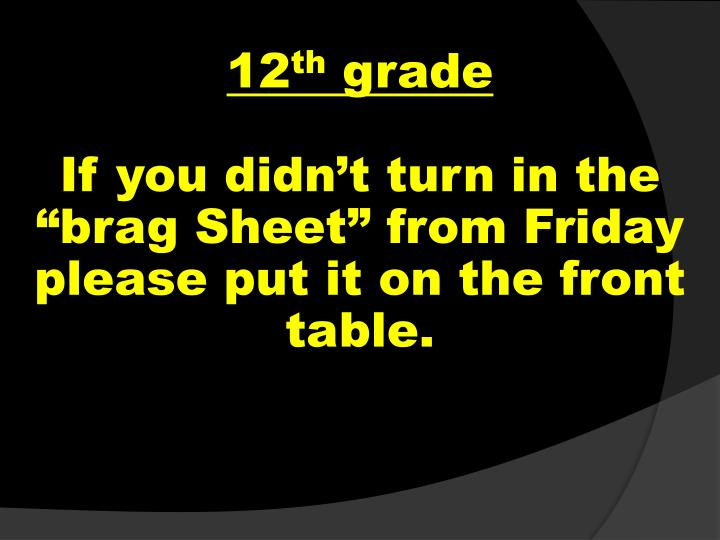 12 th grade if you didn t turn in the brag sheet from friday please put it on the front table n.