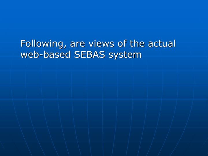 Following, are views of the actual web-based SEBAS system