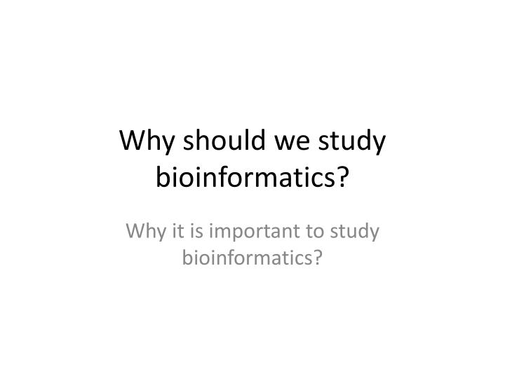 Why should we study bioinformatics?