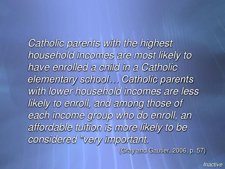 """Catholic parents with the highest household incomes are most likely to have enrolled a child in a Catholic elementary school… Catholic parents with lower household incomes are less likely to enroll, and among those of each income group who do enroll, an affordable tuition is more likely to be considered """"very important."""
