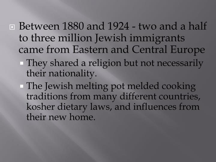 Between 1880 and 1924 - two and a half to three million Jewish immigrants came from Eastern and Central Europe