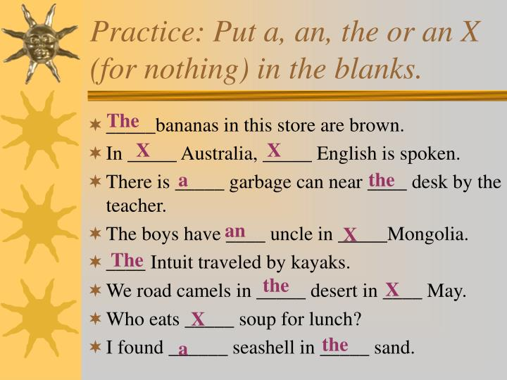 Practice: Put a, an, the or an X (for nothing) in the blanks.