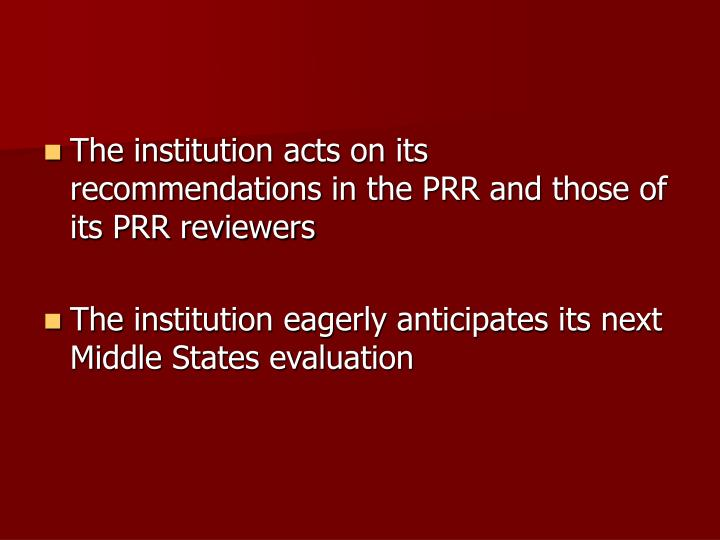 The institution acts on its recommendations in the PRR and those of its PRR reviewers