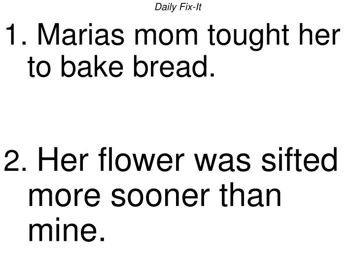 daily fix it 1 marias mom tought her to bake bread 2 her flower was sifted more sooner than mine n.
