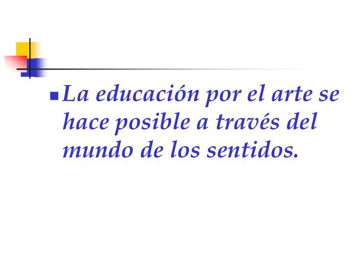 La educación por el arte se hace posible a través del mundo de los sentidos.