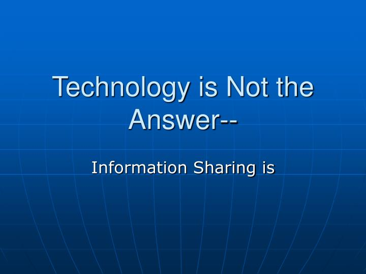 Technology is Not the Answer--