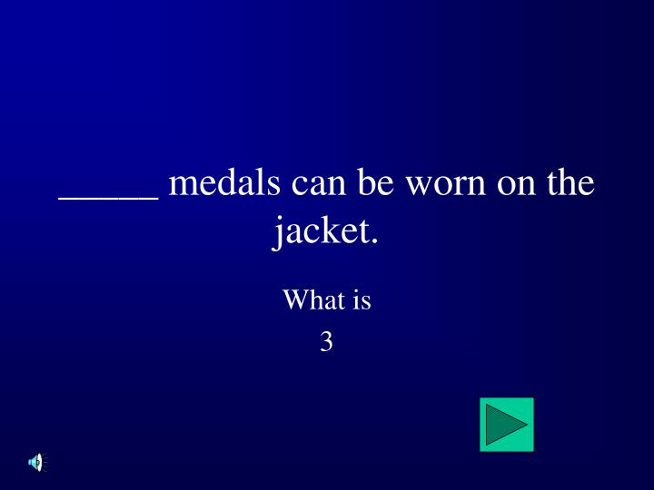 _____ medals can be worn on the jacket.