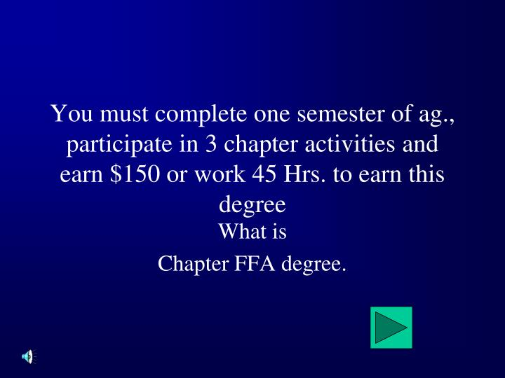 You must complete one semester of ag., participate in 3 chapter activities and earn $150 or work 45 Hrs. to earn this degree