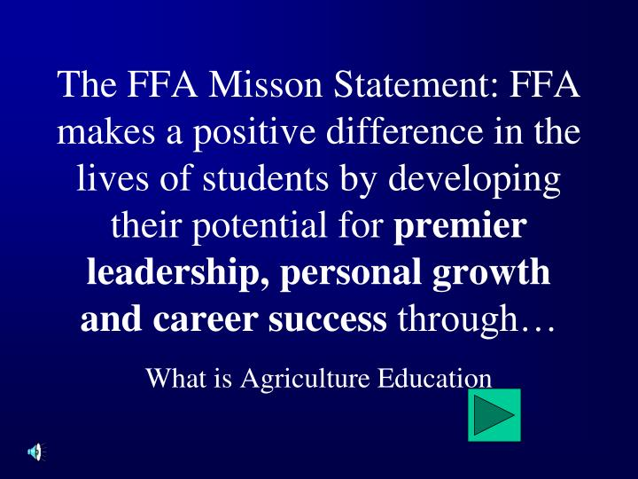 The FFA Misson Statement: FFA makes a positive difference in the lives of students by developing their potential for