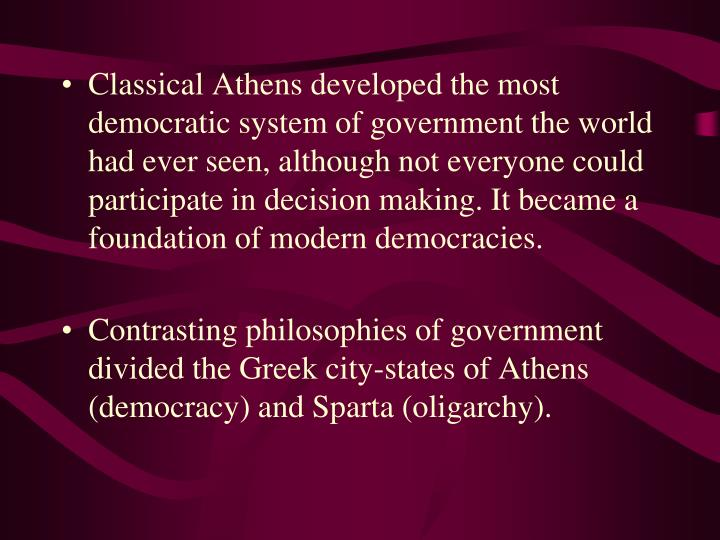 Classical Athens developed the most democratic system of government the world had ever seen, although not everyone could participate in decision making. It became a foundation of modern democracies.