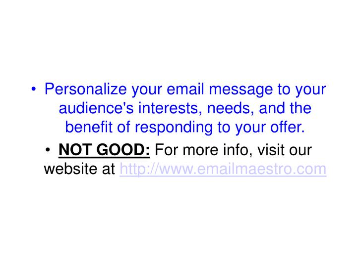 Personalize your email message to your audience's interests, needs, and the benefit of responding to your offer.