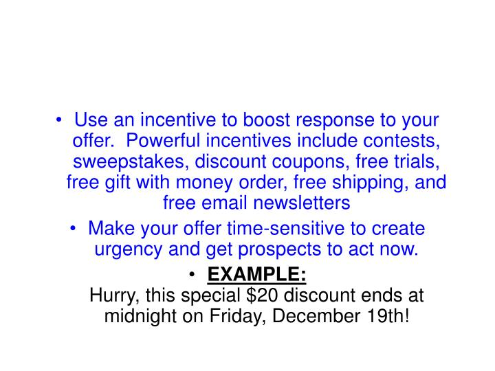 Use an incentive to boost response to your offer. Powerful incentives include contests, sweepstakes, discount coupons, free trials, free gift with money order, free shipping, and free email newsletters