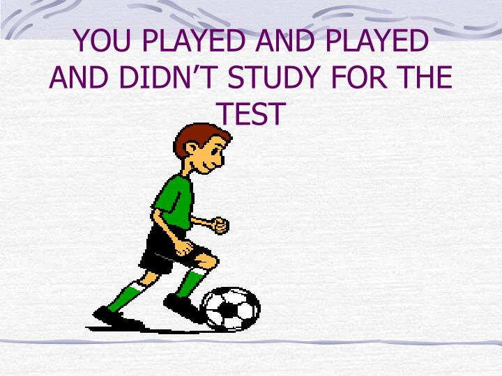 You played and played and didn t study for the test