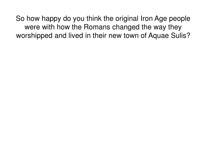 So how happy do you think the original Iron Age people were with how the Romans changed the way they worshipped and lived in their new town of